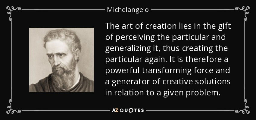 The art of creation lies in the gift of perceiving the particular and generalizing it, thus creating the particular again. It is therefore a powerful transforming force and a generator of creative solutions in relation to a given problem. - Michelangelo