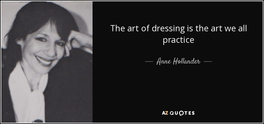 The art of dressing is the art we all practice - Anne Hollander