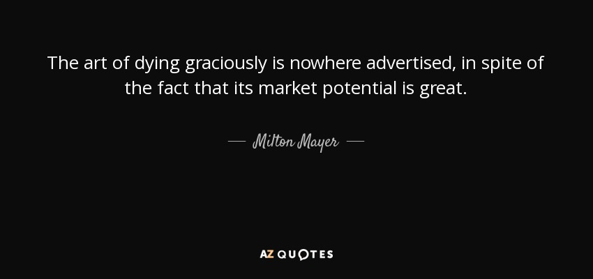 The art of dying graciously is nowhere advertised, in spite of the fact that its market potential is great. - Milton Mayer