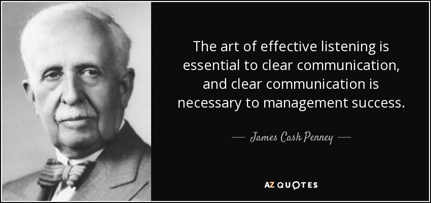 The art of effective listening is essential to clear communication, and clear communication is necessary to management success. - James Cash Penney