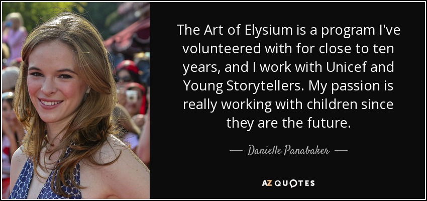 The Art of Elysium is a program I've volunteered with for close to ten years, and I work with Unicef and Young Storytellers. My passion is really working with children since they are the future. - Danielle Panabaker