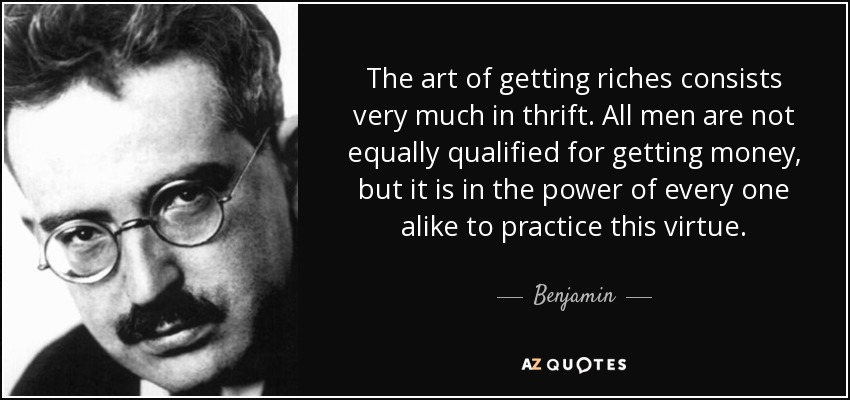 The art of getting riches consists very much in thrift. All men are not equally qualified for getting money, but it is in the power of every one alike to practice this virtue. - Benjamin