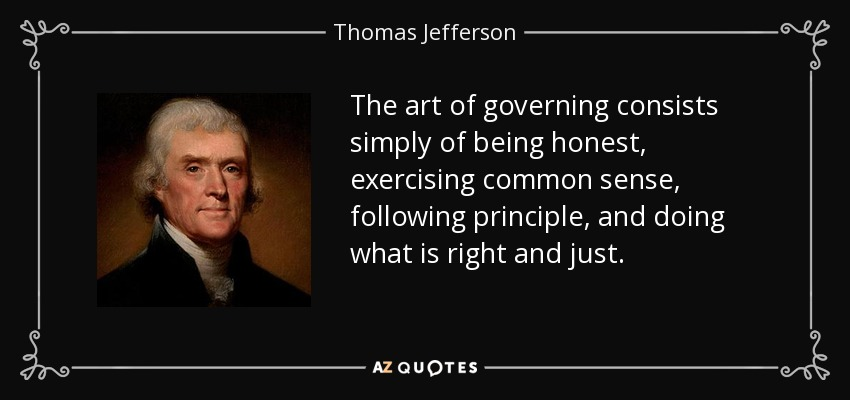 The art of governing consists simply of being honest, exercising common sense, following principle, and doing what is right and just. - Thomas Jefferson