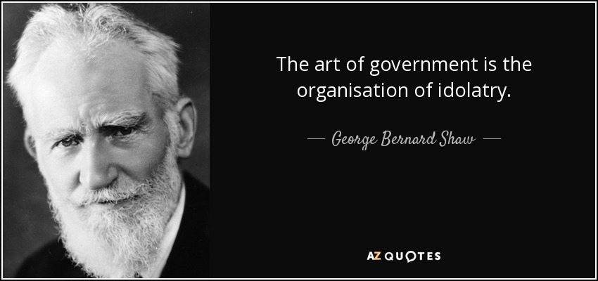 The art of government is the organisation of idolatry. - George Bernard Shaw