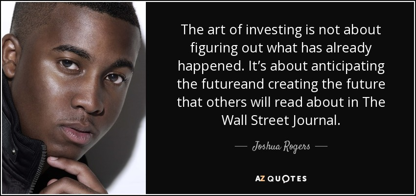 The art of investing is not about figuring out what has already happened. It's about anticipating the futureand creating the future that others will read about in The Wall Street Journal. - Joshua Rogers