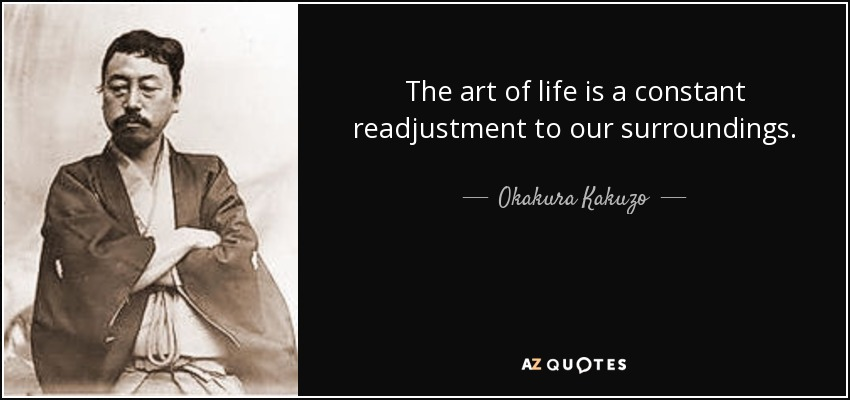 The art of life is a constant readjustment to our surroundings. - Okakura Kakuzo