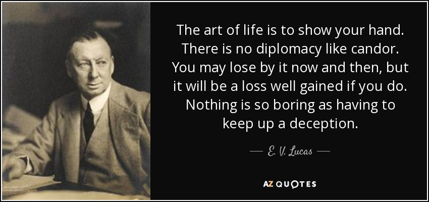 The art of life is to show your hand. There is no diplomacy like candor. You may lose by it now and then, but it will be a loss well gained if you do. Nothing is so boring as having to keep up a deception. - E. V. Lucas