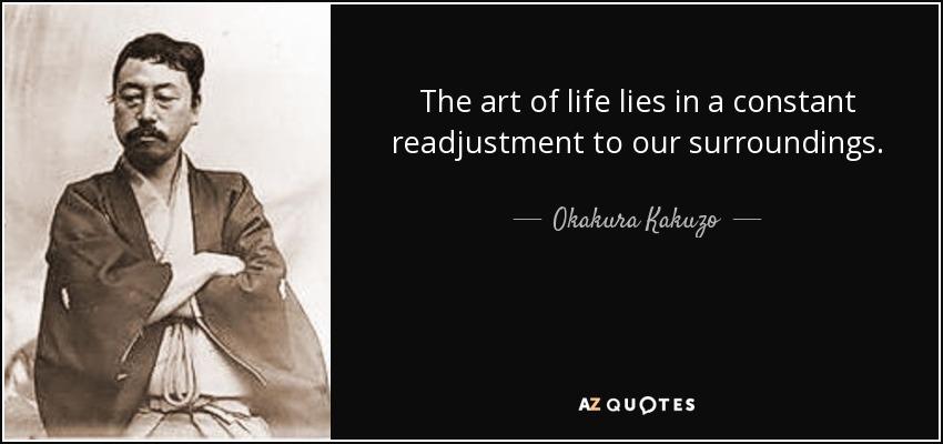 The art of life lies in a constant readjustment to our surroundings. - Okakura Kakuzo