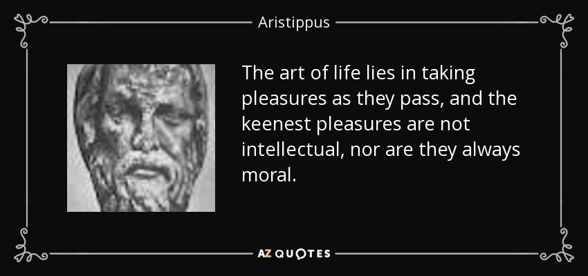 The art of life lies in taking pleasures as they pass, and the keenest pleasures are not intellectual, nor are they always moral. - Aristippus