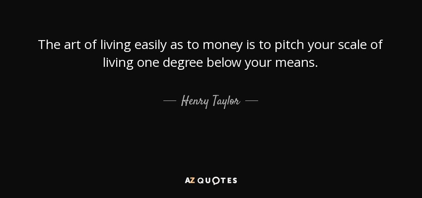 The art of living easily as to money is to pitch your scale of living one degree below your means. - Henry Taylor