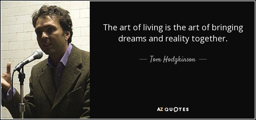 The art of living is the art of bringing dreams and reality together. - Tom Hodgkinson