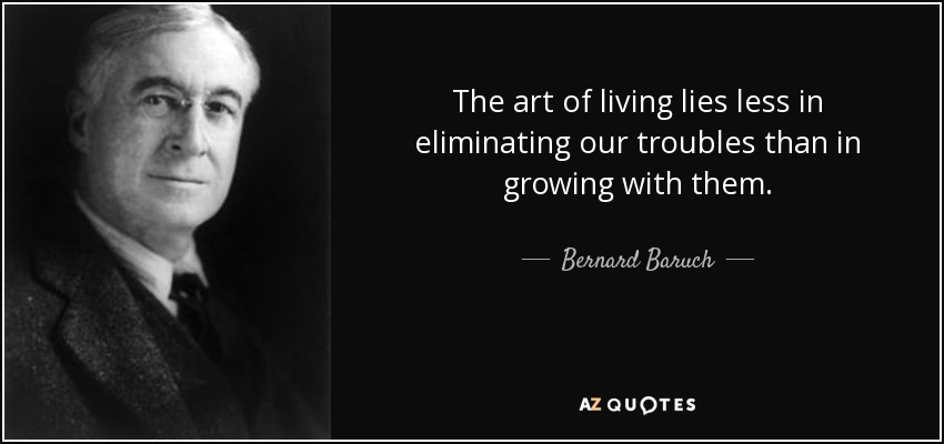 The art of living lies less in eliminating our troubles than in growing with them. - Bernard Baruch