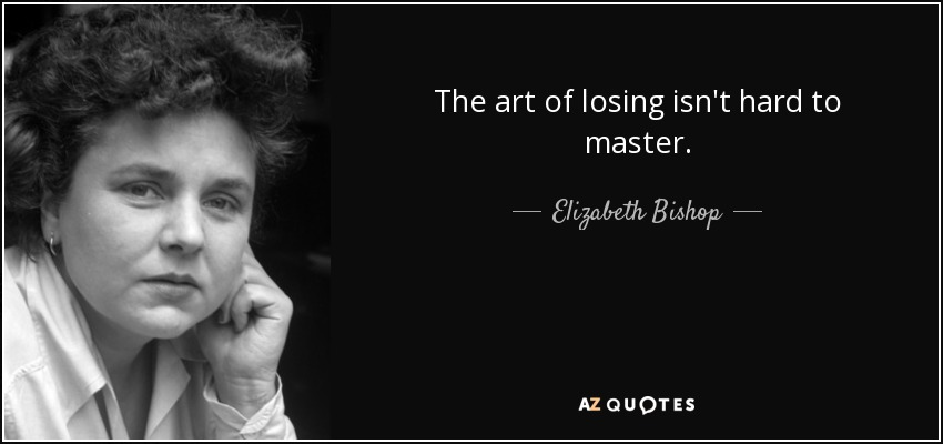 The art of losing isn't hard to master. - Elizabeth Bishop