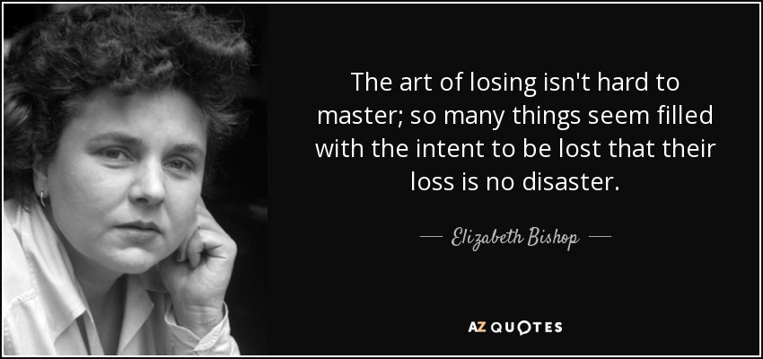 The art of losing isn't hard to master; so many things seem filled with the intent to be lost that their loss is no disaster. - Elizabeth Bishop