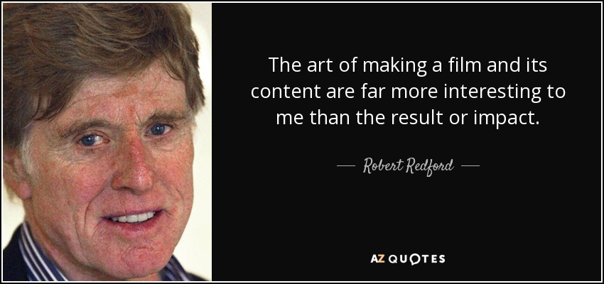The art of making a film and its content are far more interesting to me than the result or impact. - Robert Redford