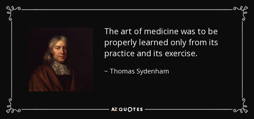 The art of medicine was to be properly learned only from its practice and its exercise. - Thomas Sydenham
