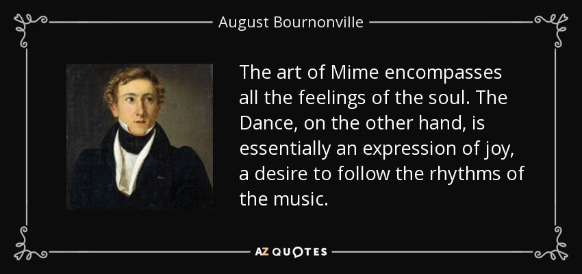 The art of Mime encompasses all the feelings of the soul. The Dance, on the other hand, is essentially an expression of joy, a desire to follow the rhythms of the music. - August Bournonville