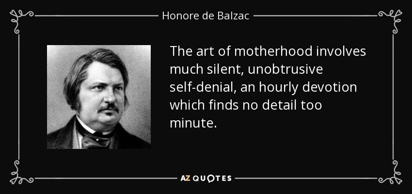 The art of motherhood involves much silent, unobtrusive self-denial, an hourly devotion which finds no detail too minute. - Honore de Balzac