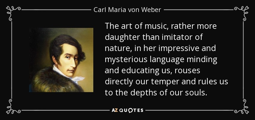 The art of music, rather more daughter than imitator of nature, in her impressive and mysterious language minding and educating us, rouses directly our temper and rules us to the depths of our souls. - Carl Maria von Weber