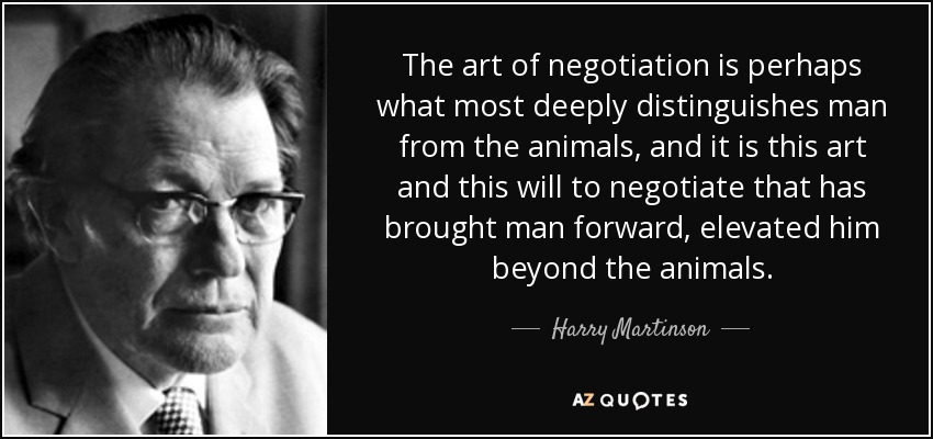The art of negotiation is perhaps what most deeply distinguishes man from the animals, and it is this art and this will to negotiate that has brought man forward, elevated him beyond the animals. - Harry Martinson