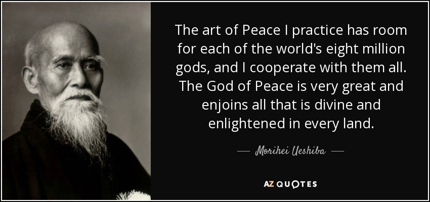 The art of Peace I practice has room for each of the world's eight million gods, and I cooperate with them all. The God of Peace is very great and enjoins all that is divine and enlightened in every land. - Morihei Ueshiba