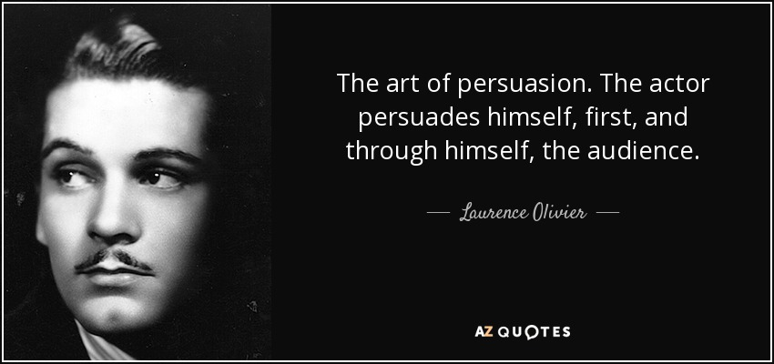 The art of persuasion. The actor persuades himself, first, and through himself, the audience. - Laurence Olivier