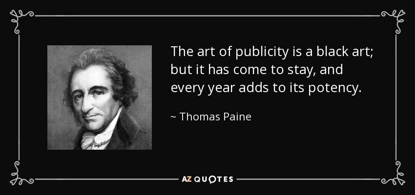 The art of publicity is a black art; but it has come to stay, and every year adds to its potency. - Thomas Paine