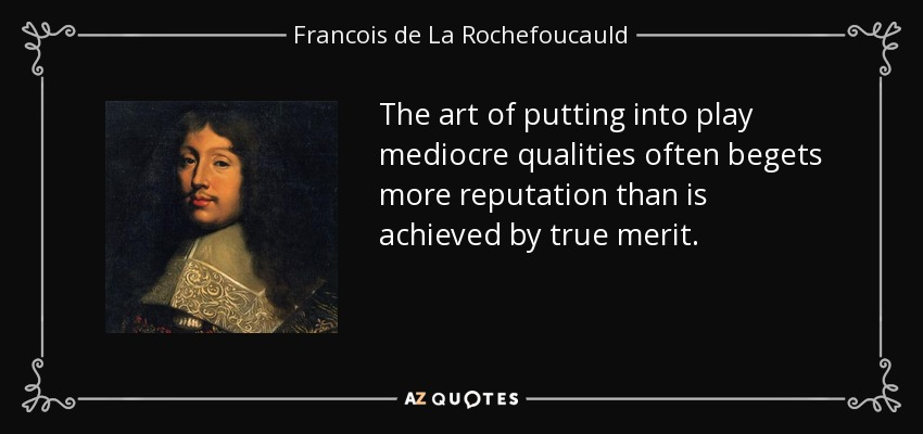 The art of putting into play mediocre qualities often begets more reputation than is achieved by true merit. - Francois de La Rochefoucauld