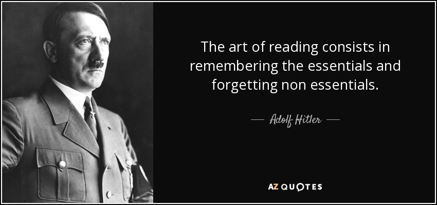 The art of reading consists in remembering the essentials and forgetting non essentials. - Adolf Hitler