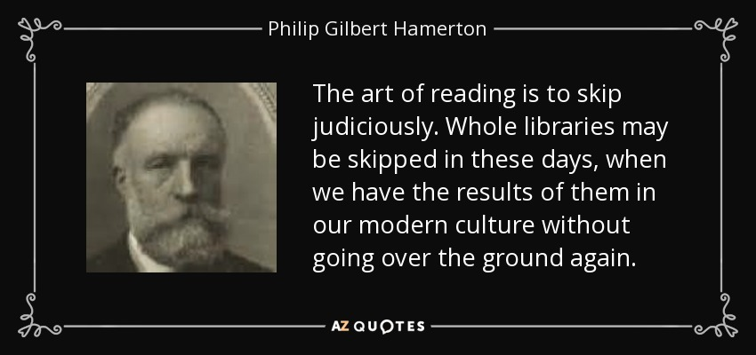 The art of reading is to skip judiciously. Whole libraries may be skipped in these days, when we have the results of them in our modern culture without going over the ground again. - Philip Gilbert Hamerton