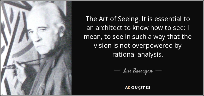 The Art of Seeing. It is essential to an architect to know how to see: I mean, to see in such a way that the vision is not overpowered by rational analysis. - Luis Barragan
