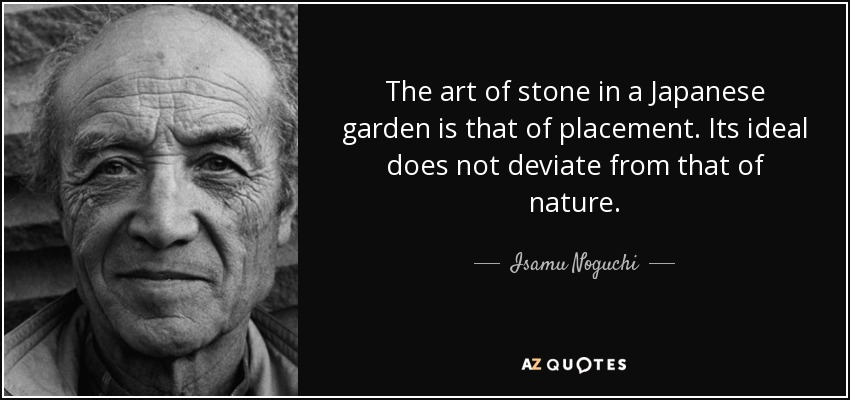 Isamu Noguchi Quote The Art Of Stone In A Japanese Garden Is That