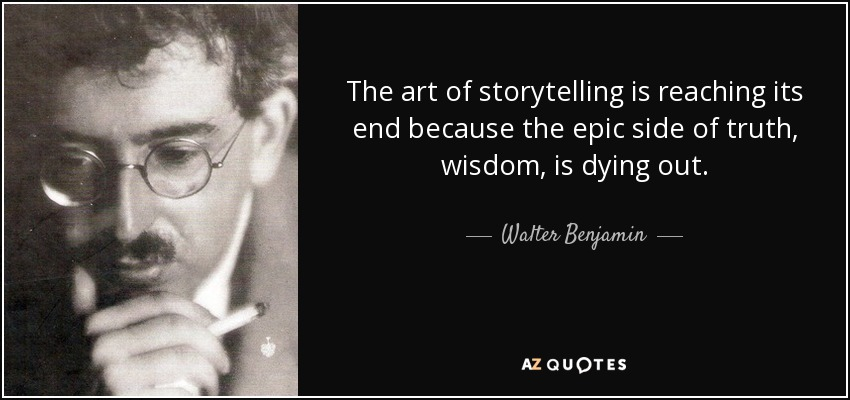 The art of storytelling is reaching its end because the epic side of truth, wisdom, is dying out. - Walter Benjamin