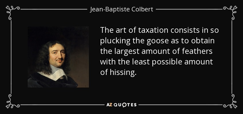 The art of taxation consists in so plucking the goose as to obtain the largest amount of feathers with the least possible amount of hissing. - Jean-Baptiste Colbert