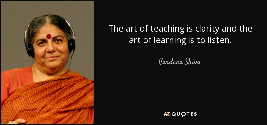 The art of teaching is clarity and the art of learning is to listen. - Vandana Shiva