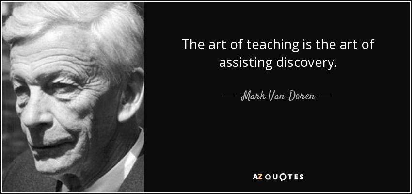 The art of teaching is the art of assisting discovery. - Mark Van Doren