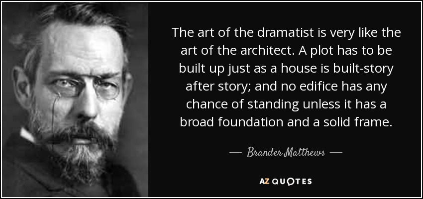 The art of the dramatist is very like the art of the architect. A plot has to be built up just as a house is built-story after story; and no edifice has any chance of standing unless it has a broad foundation and a solid frame. - Brander Matthews