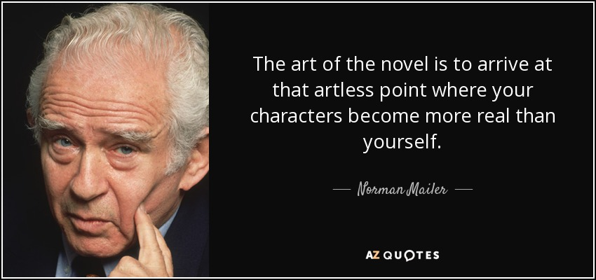 The art of the novel is to arrive at that artless point where your characters become more real than yourself. - Norman Mailer