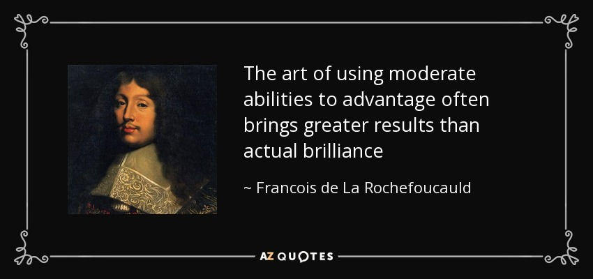 The art of using moderate abilities to advantage often brings greater results than actual brilliance - Francois de La Rochefoucauld