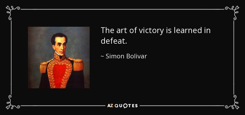 The art of victory is learned in defeat. - Simon Bolivar