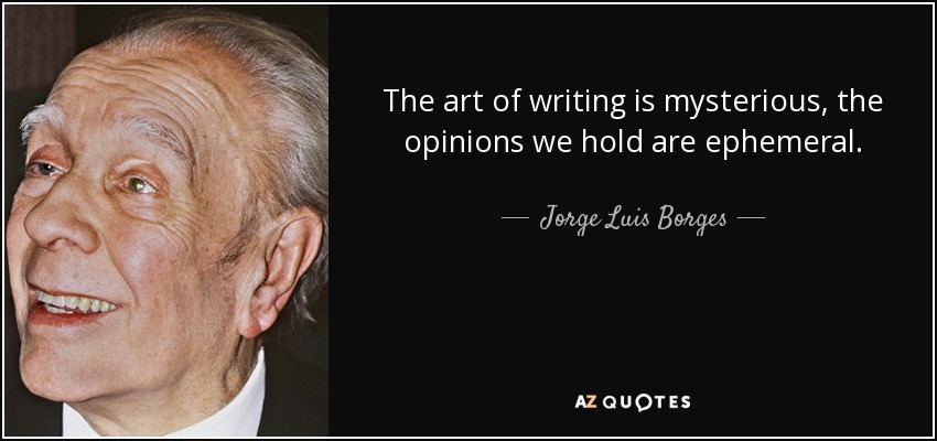 The art of writing is mysterious, the opinions we hold are ephemeral.... - Jorge Luis Borges