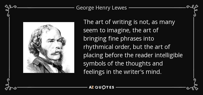 The art of writing is not, as many seem to imagine, the art of bringing fine phrases into rhythmical order, but the art of placing before the reader intelligible symbols of the thoughts and feelings in the writer's mind. - George Henry Lewes