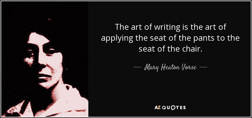 The art of writing is the art of applying the seat of the pants to the seat of the chair. - Mary Heaton Vorse