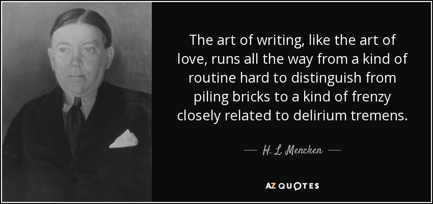 The art of writing, like the art of love, runs all the way from a kind of routine hard to distinguish from piling bricks to a kind of frenzy closely related to delirium tremens. - H. L. Mencken