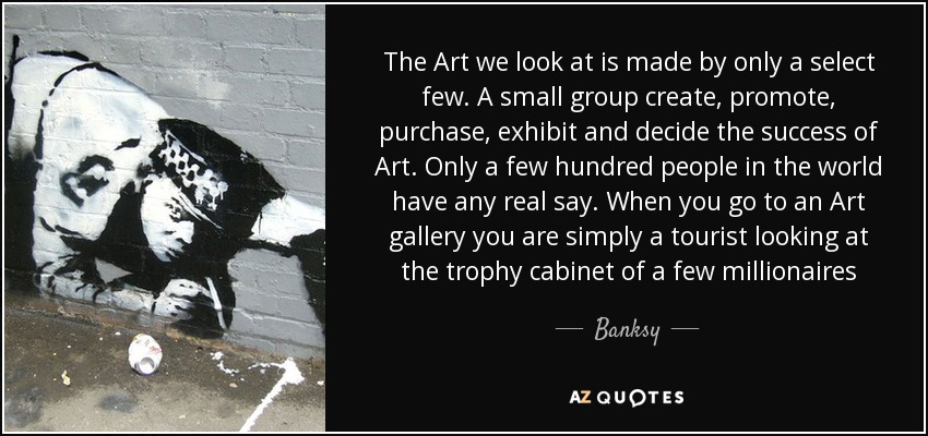 The Art we look at is made by only a select few. A small group create, promote, purchase, exhibit and decide the success of Art. Only a few hundred people in the world have any real say. When you go to an Art gallery you are simply a tourist looking at the trophy cabinet of a few millionaires - Banksy