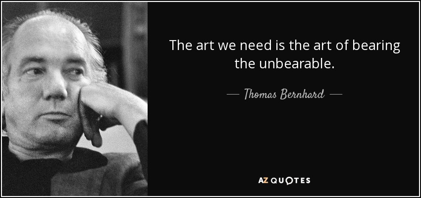 The art we need is the art of bearing the unbearable. - Thomas Bernhard