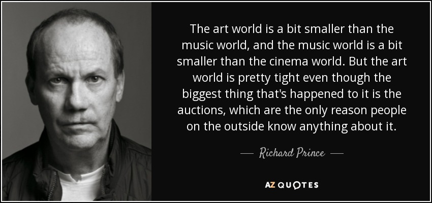 The art world is a bit smaller than the music world, and the music world is a bit smaller than the cinema world. But the art world is pretty tight even though the biggest thing that's happened to it is the auctions, which are the only reason people on the outside know anything about it. - Richard Prince