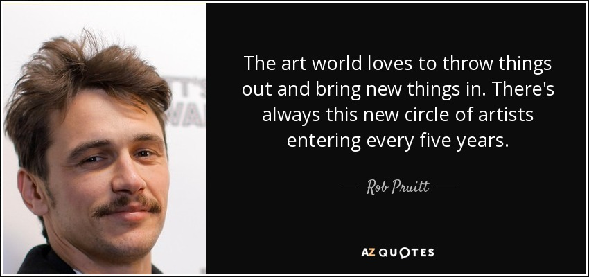 The art world loves to throw things out and bring new things in. There's always this new circle of artists entering every five years. - Rob Pruitt