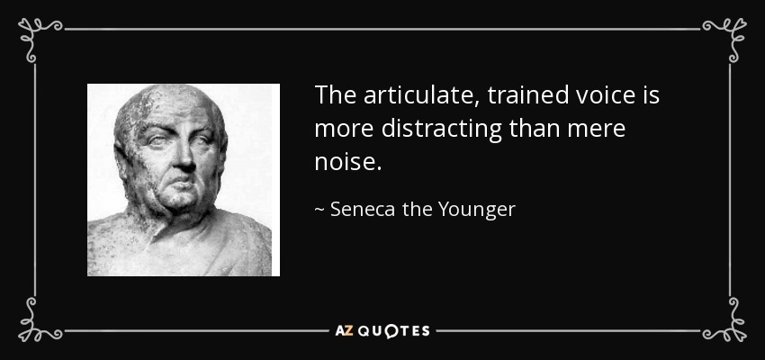 The articulate, trained voice is more distracting than mere noise. - Seneca the Younger