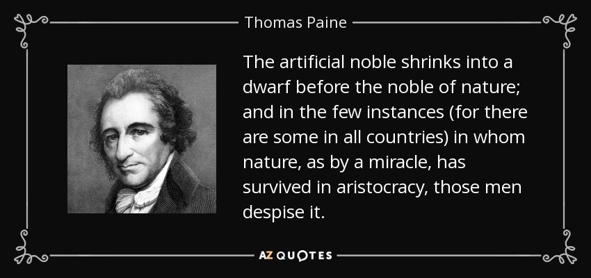 The artificial noble shrinks into a dwarf before the noble of nature; and in the few instances (for there are some in all countries) in whom nature, as by a miracle, has survived in aristocracy, those men despise it. - Thomas Paine